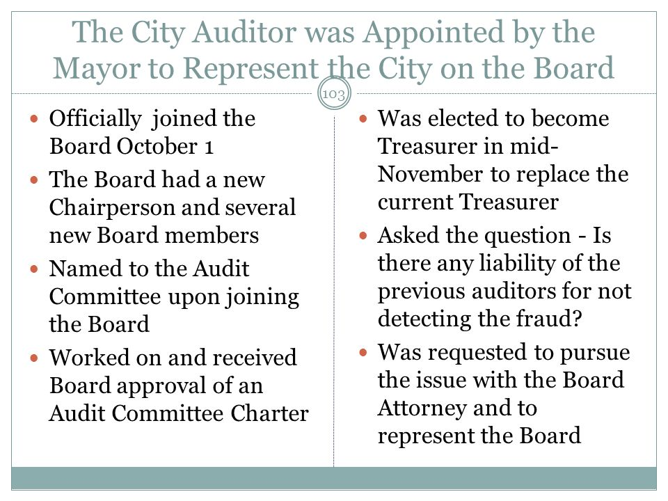The City Auditor was Appointed by the Mayor to Represent the City on the Board Officially joined the Board October 1 The Board had a new Chairperson and several new Board members Named to the Audit Committee upon joining the Board Worked on and received Board approval of an Audit Committee Charter Was elected to become Treasurer in mid- November to replace the current Treasurer Asked the question - Is there any liability of the previous auditors for not detecting the fraud.