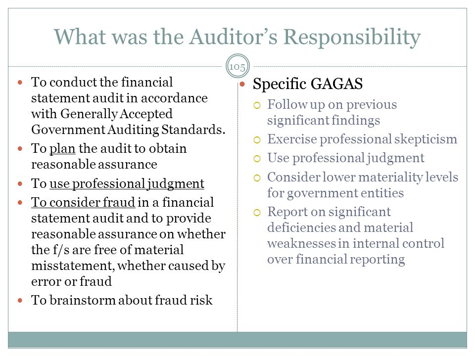 What was the Auditors Responsibility To conduct the financial statement audit in accordance with Generally Accepted Government Auditing Standards. To