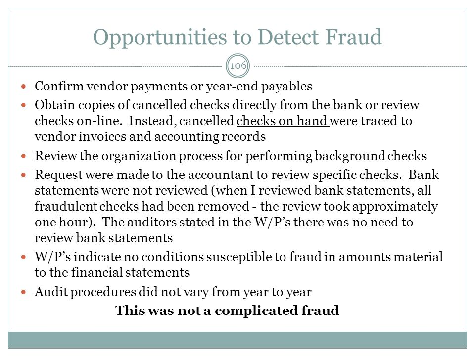Opportunities to Detect Fraud Confirm vendor payments or year-end payables Obtain copies of cancelled checks directly from the bank or review checks on-line.