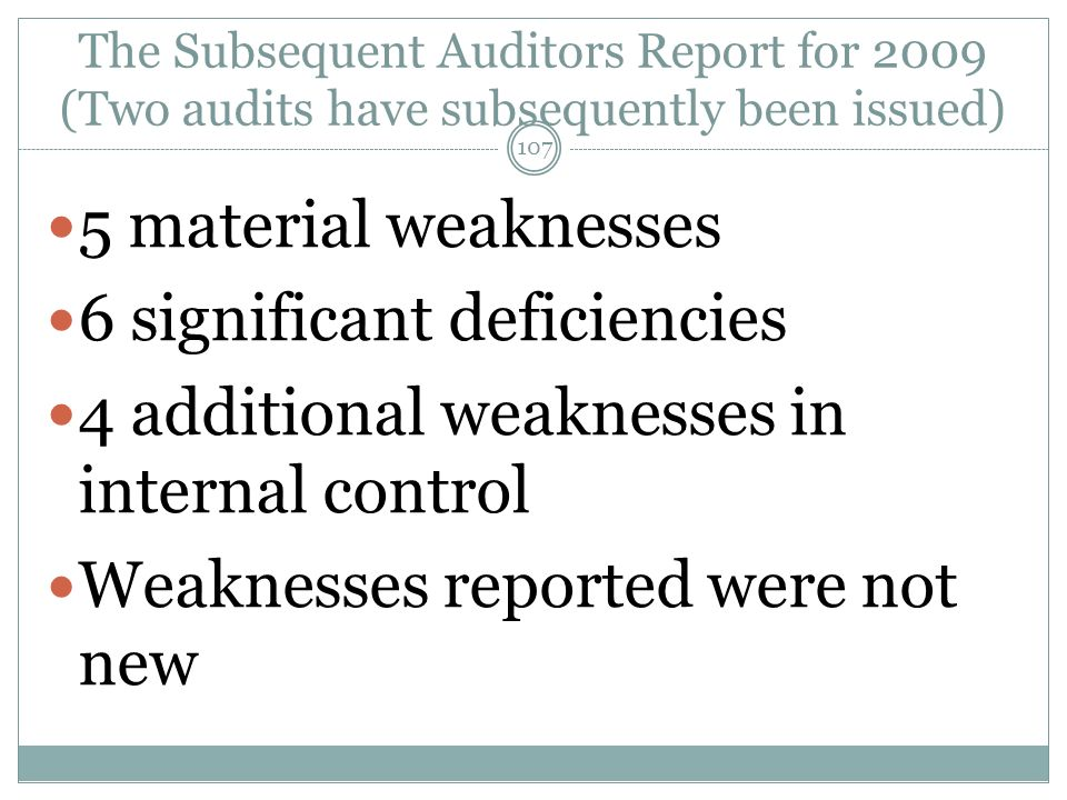 The Subsequent Auditors Report for 2009 (Two audits have subsequently been issued) 5 material weaknesses 6 significant deficiencies 4 additional weaknesses in internal control Weaknesses reported were not new 107
