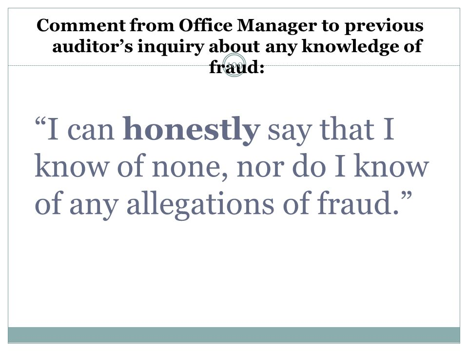 Comment from Office Manager to previous auditors inquiry about any knowledge of fraud: I can honestly say that I know of none, nor do I know of any al