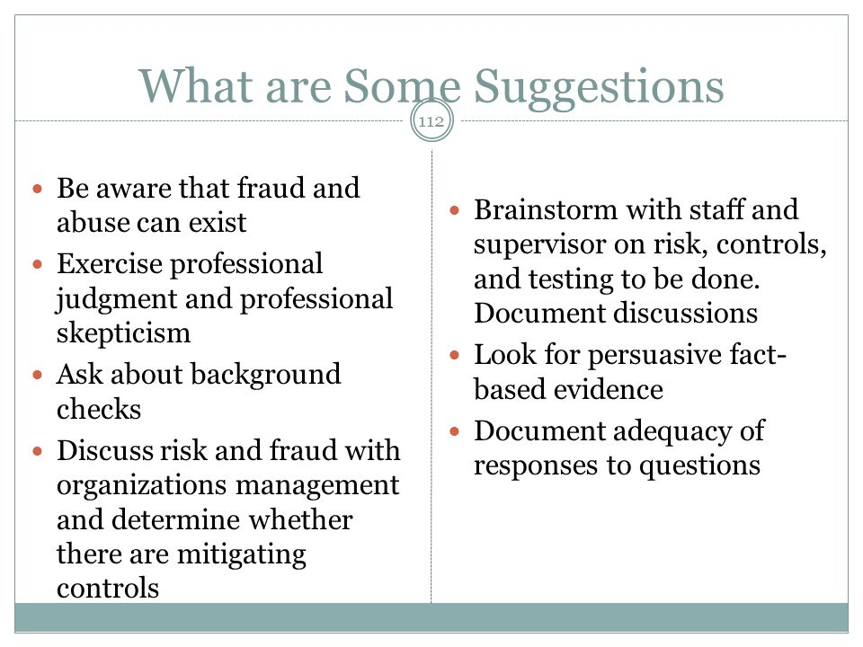 What are Some Suggestions Be aware that fraud and abuse can exist Exercise professional judgment and professional skepticism Ask about background checks Discuss risk and fraud with organizations management and determine whether there are mitigating controls Brainstorm with staff and supervisor on risk, controls, and testing to be done.