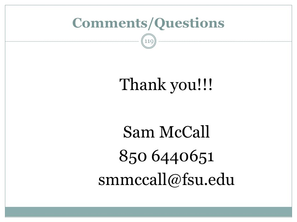Comments/Questions Thank you!!! Sam McCall 850 6440651 smmccall@fsu.edu 119