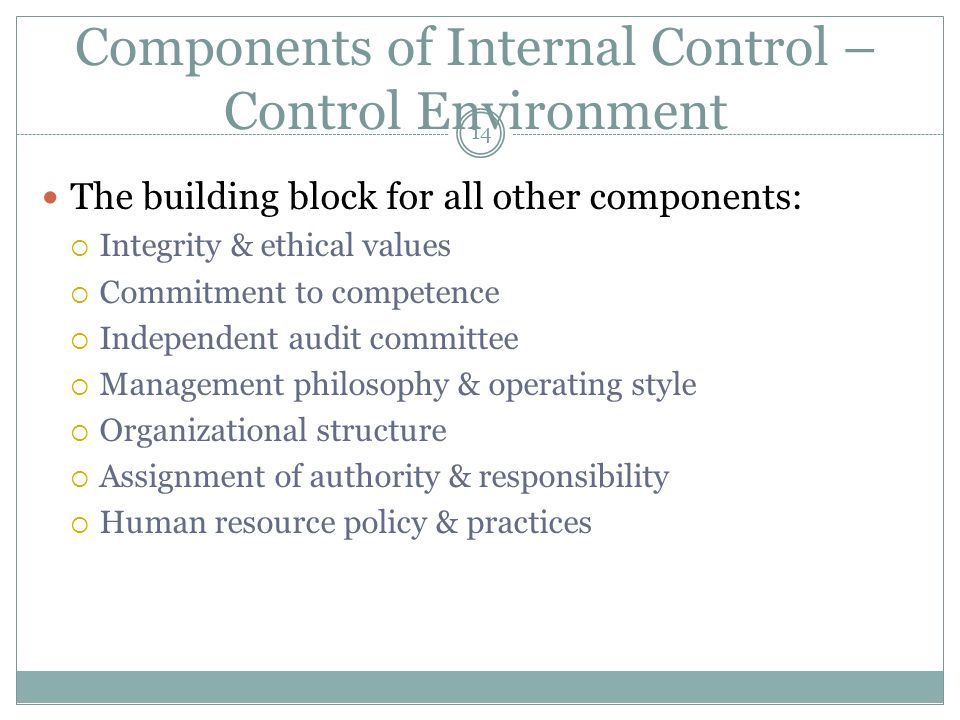 14 Components of Internal Control – Control Environment The building block for all other components: Integrity & ethical values Commitment to competen
