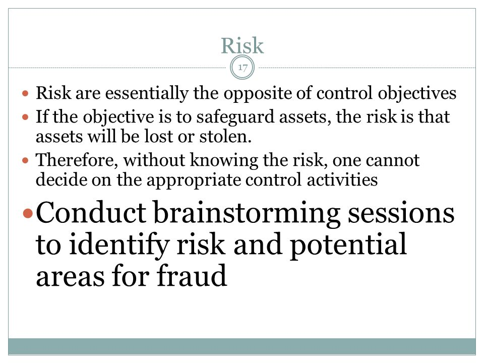 17 Risk Risk are essentially the opposite of control objectives If the objective is to safeguard assets, the risk is that assets will be lost or stole
