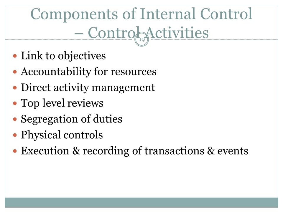 19 Components of Internal Control – Control Activities Link to objectives Accountability for resources Direct activity management Top level reviews Segregation of duties Physical controls Execution & recording of transactions & events