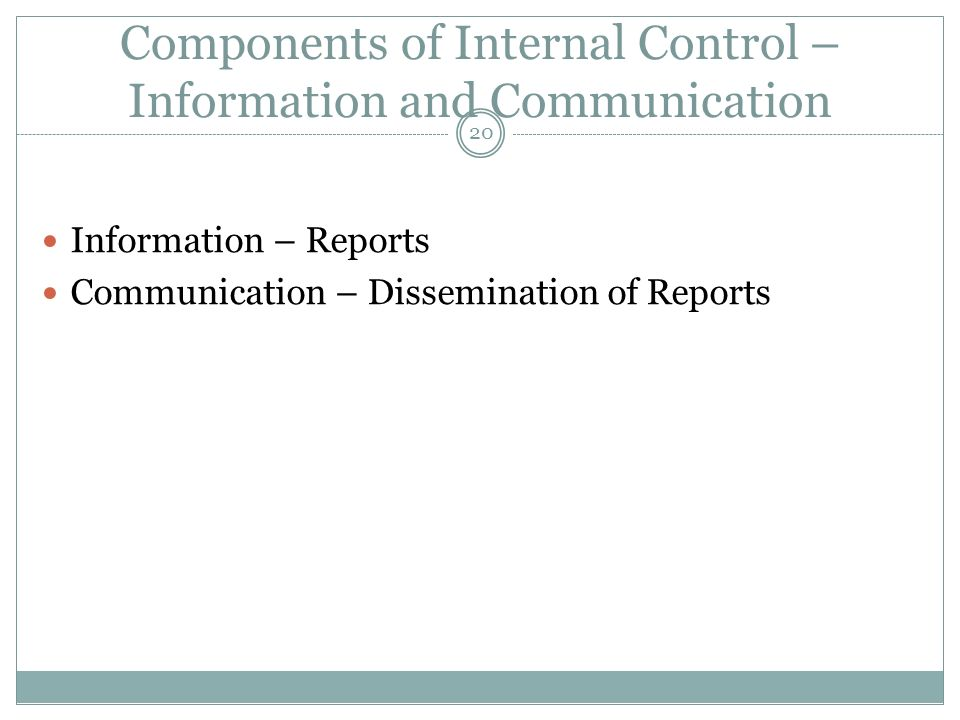 20 Components of Internal Control – Information and Communication Information – Reports Communication – Dissemination of Reports