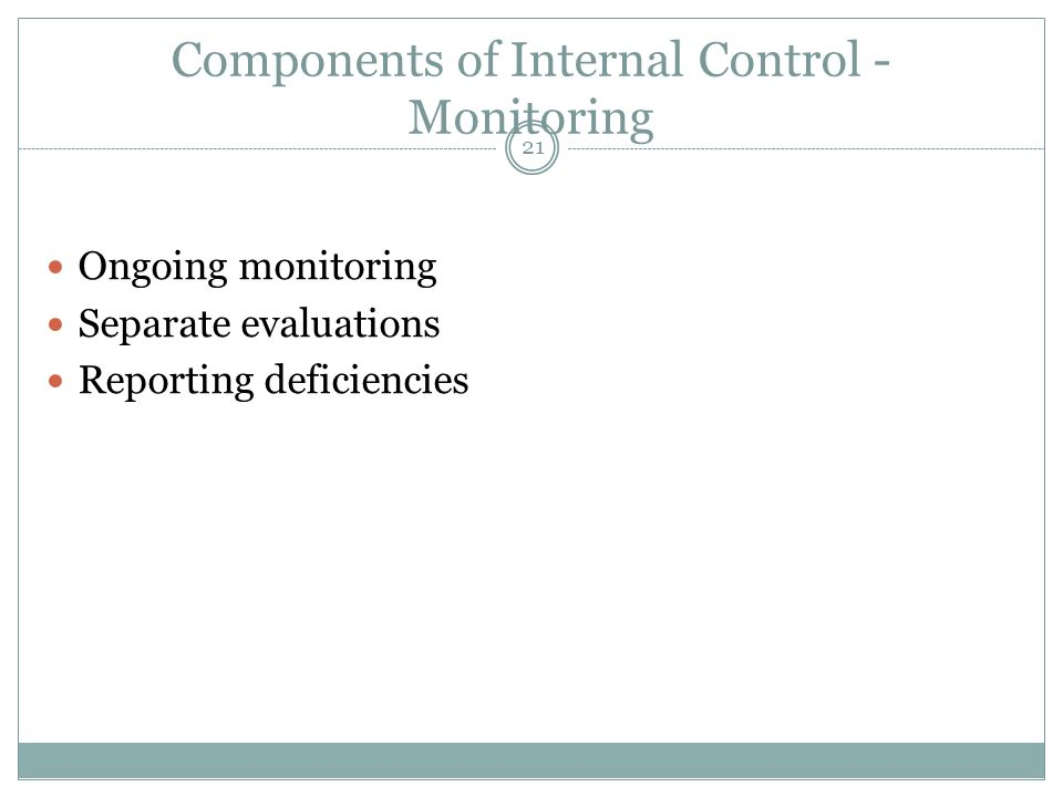 21 Components of Internal Control - Monitoring Ongoing monitoring Separate evaluations Reporting deficiencies