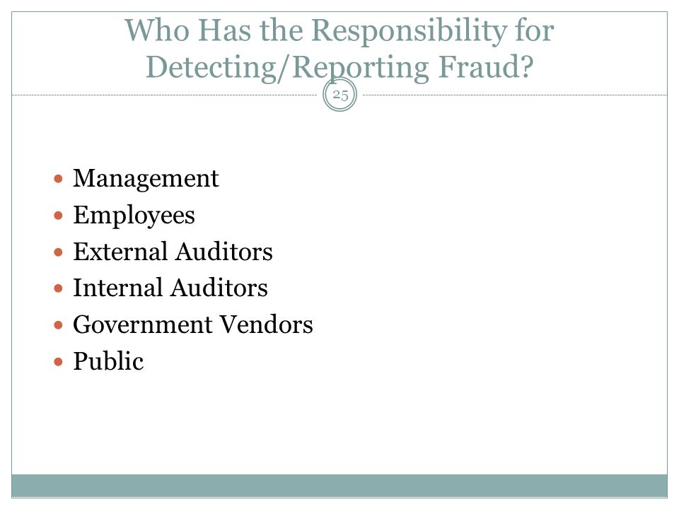 25 Who Has the Responsibility for Detecting/Reporting Fraud? Management Employees External Auditors Internal Auditors Government Vendors Public