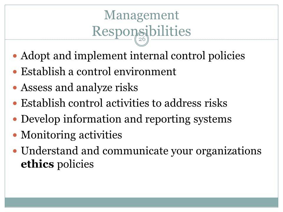 26 Management Responsibilities Adopt and implement internal control policies Establish a control environment Assess and analyze risks Establish contro