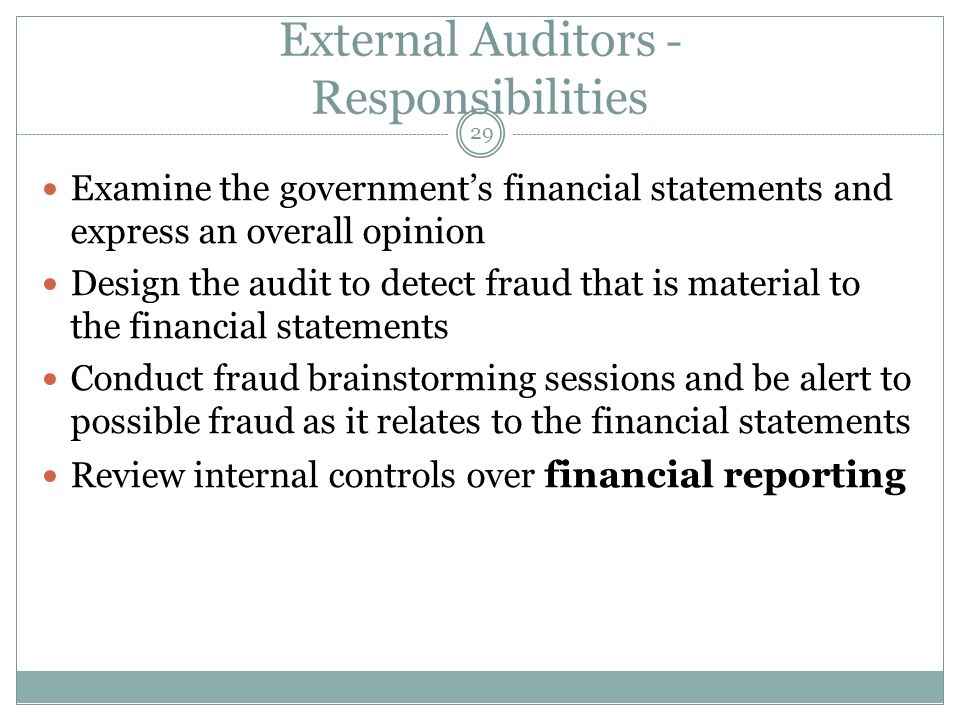 29 External Auditors - Responsibilities Examine the governments financial statements and express an overall opinion Design the audit to detect fraud t