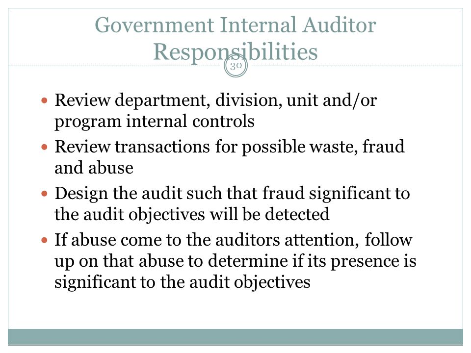 30 Government Internal Auditor Responsibilities Review department, division, unit and/or program internal controls Review transactions for possible waste, fraud and abuse Design the audit such that fraud significant to the audit objectives will be detected If abuse come to the auditors attention, follow up on that abuse to determine if its presence is significant to the audit objectives