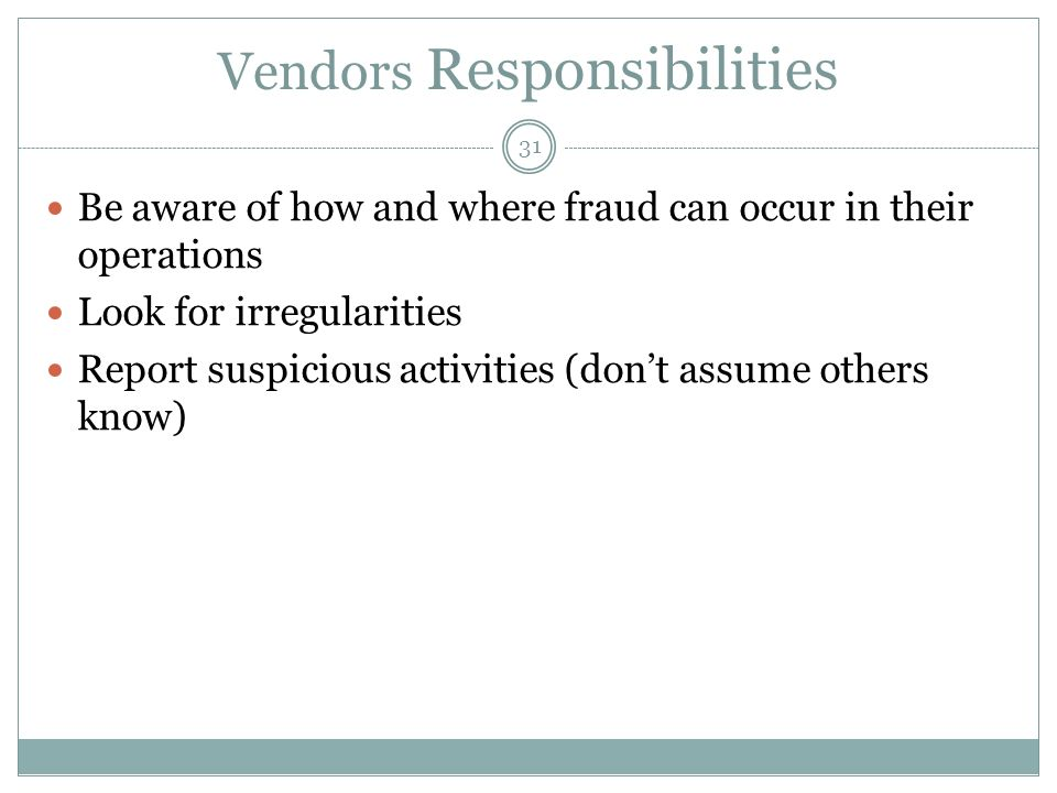 31 Vendors Responsibilities Be aware of how and where fraud can occur in their operations Look for irregularities Report suspicious activities (dont a