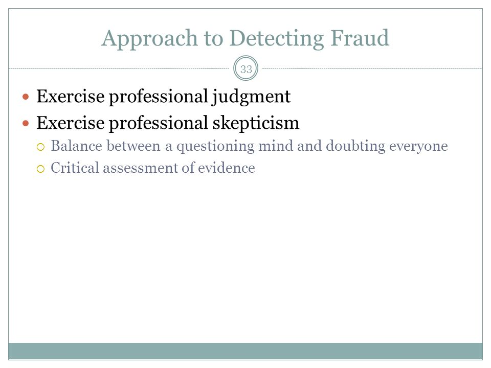 33 Approach to Detecting Fraud Exercise professional judgment Exercise professional skepticism Balance between a questioning mind and doubting everyone Critical assessment of evidence