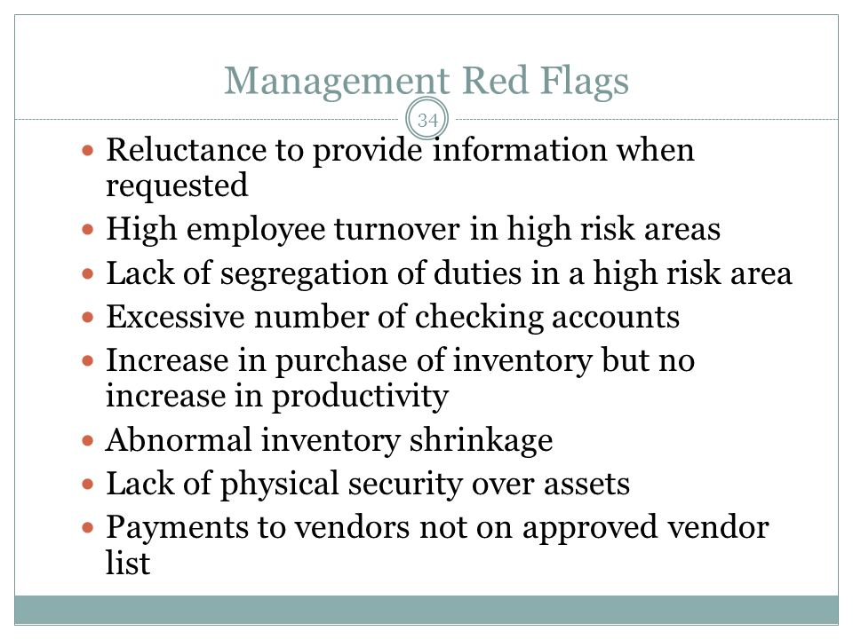 34 Management Red Flags Reluctance to provide information when requested High employee turnover in high risk areas Lack of segregation of duties in a high risk area Excessive number of checking accounts Increase in purchase of inventory but no increase in productivity Abnormal inventory shrinkage Lack of physical security over assets Payments to vendors not on approved vendor list