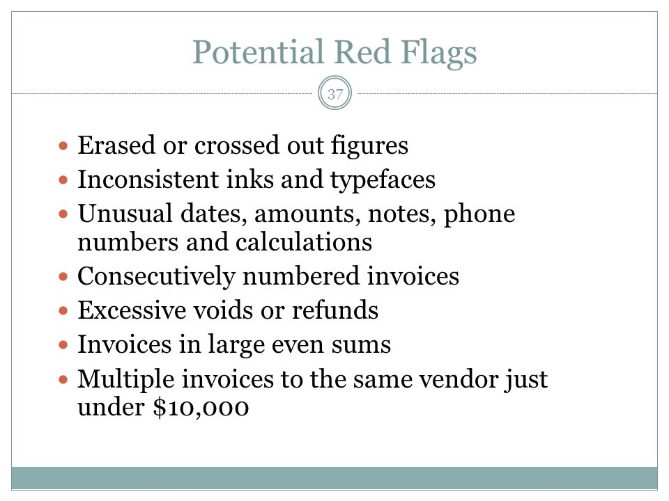 37 Potential Red Flags Erased or crossed out figures Inconsistent inks and typefaces Unusual dates, amounts, notes, phone numbers and calculations Consecutively numbered invoices Excessive voids or refunds Invoices in large even sums Multiple invoices to the same vendor just under $10,000