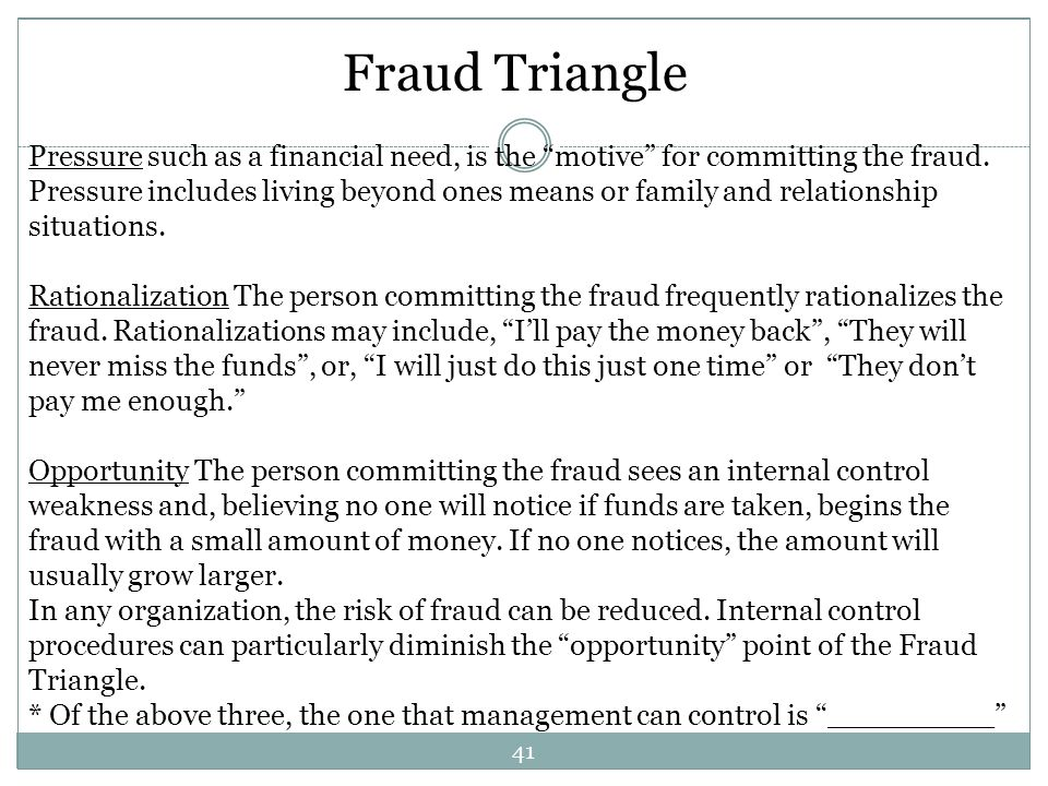 41 Fraud Triangle Pressure such as a financial need, is the motive for committing the fraud. Pressure includes living beyond ones means or family and