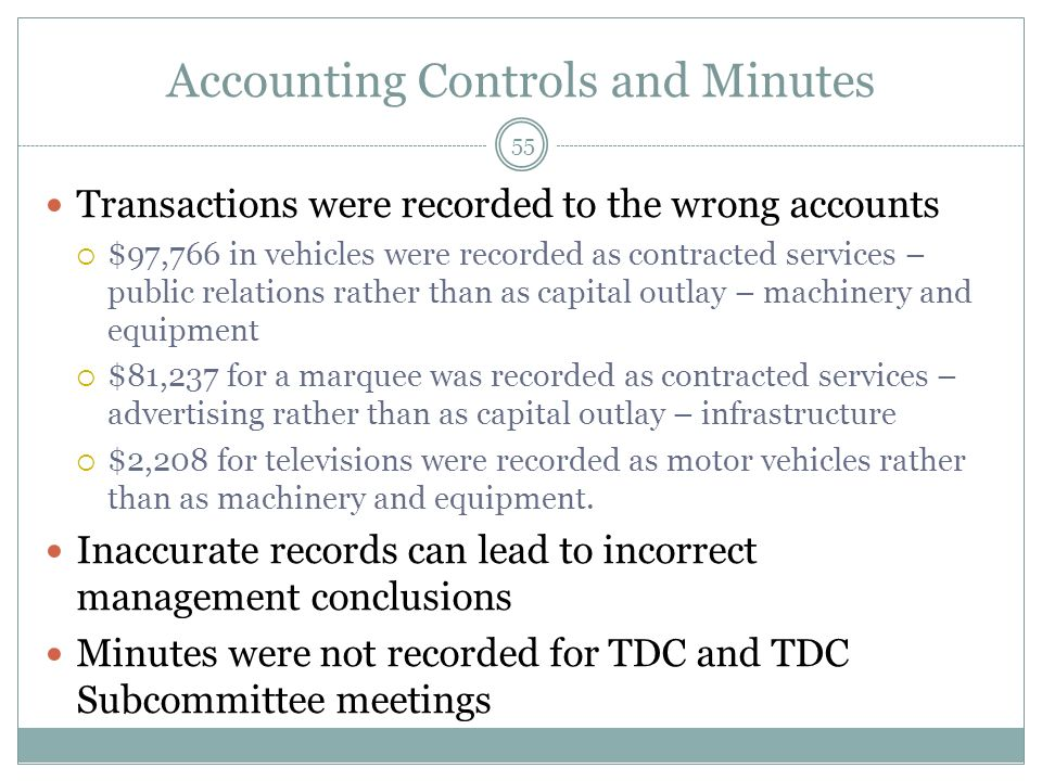 Accounting Controls and Minutes Transactions were recorded to the wrong accounts $97,766 in vehicles were recorded as contracted services – public relations rather than as capital outlay – machinery and equipment $81,237 for a marquee was recorded as contracted services – advertising rather than as capital outlay – infrastructure $2,208 for televisions were recorded as motor vehicles rather than as machinery and equipment.