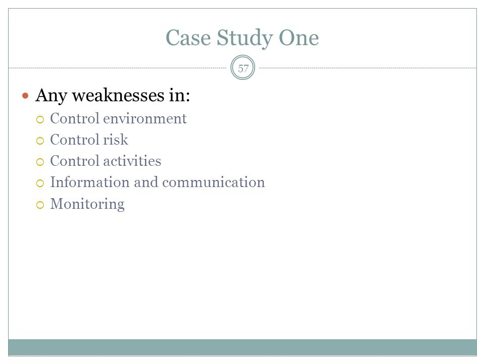 Case Study One Any weaknesses in: Control environment Control risk Control activities Information and communication Monitoring 57