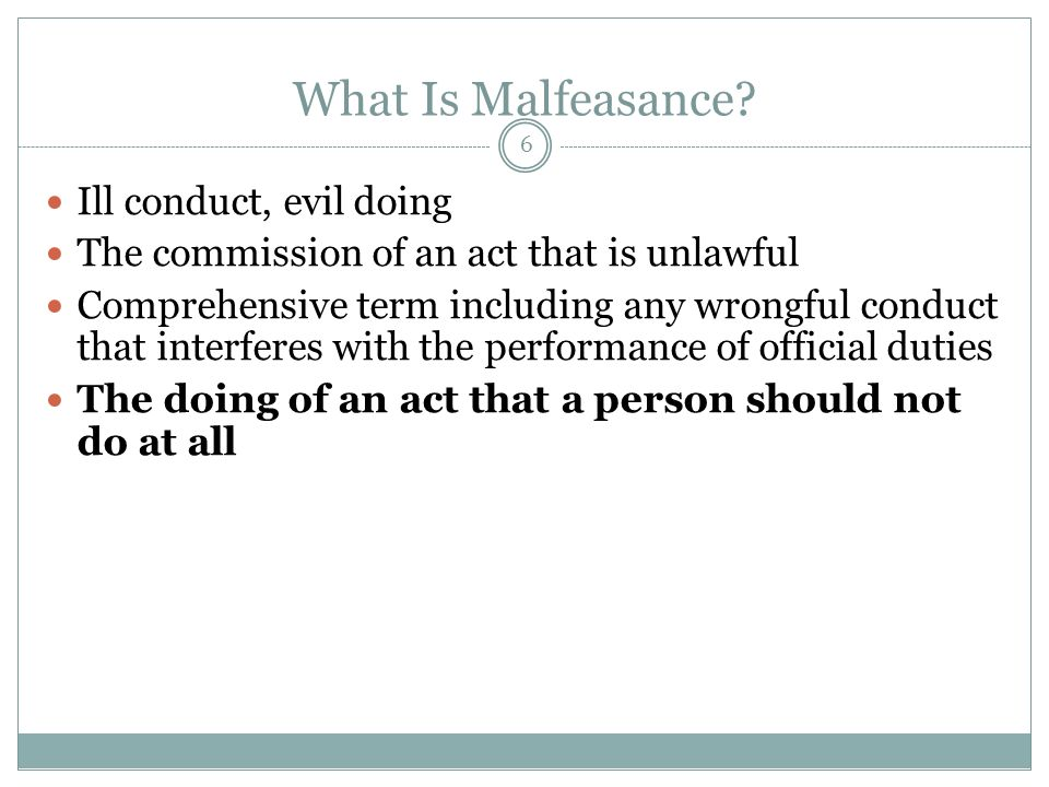 6 What Is Malfeasance? Ill conduct, evil doing The commission of an act that is unlawful Comprehensive term including any wrongful conduct that interf