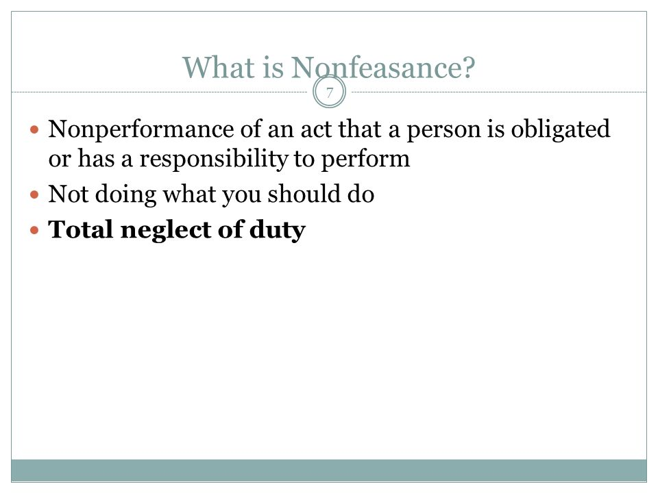 7 What is Nonfeasance? Nonperformance of an act that a person is obligated or has a responsibility to perform Not doing what you should do Total negle