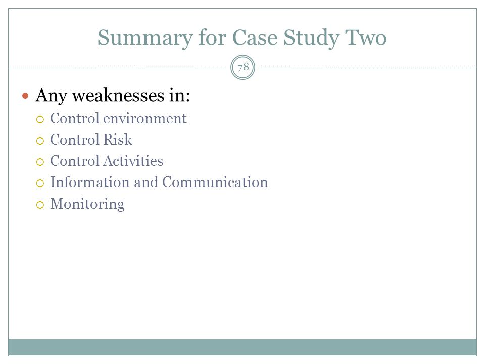 Summary for Case Study Two Any weaknesses in: Control environment Control Risk Control Activities Information and Communication Monitoring 78
