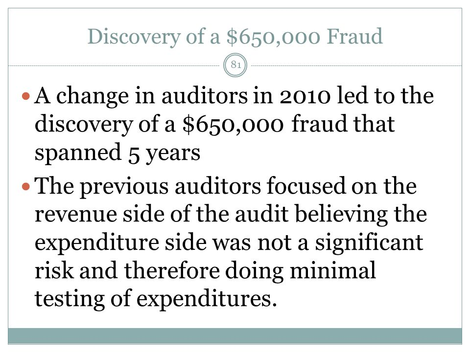 Discovery of a $650,000 Fraud A change in auditors in 2010 led to the discovery of a $650,000 fraud that spanned 5 years The previous auditors focused on the revenue side of the audit believing the expenditure side was not a significant risk and therefore doing minimal testing of expenditures.