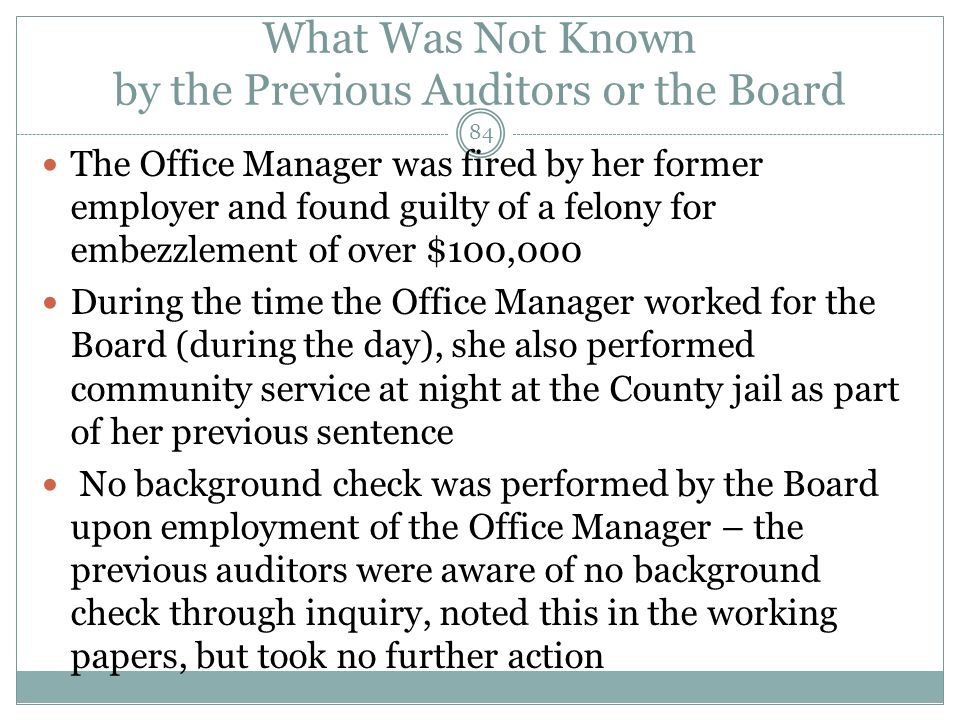 What Was Not Known by the Previous Auditors or the Board The Office Manager was fired by her former employer and found guilty of a felony for embezzle