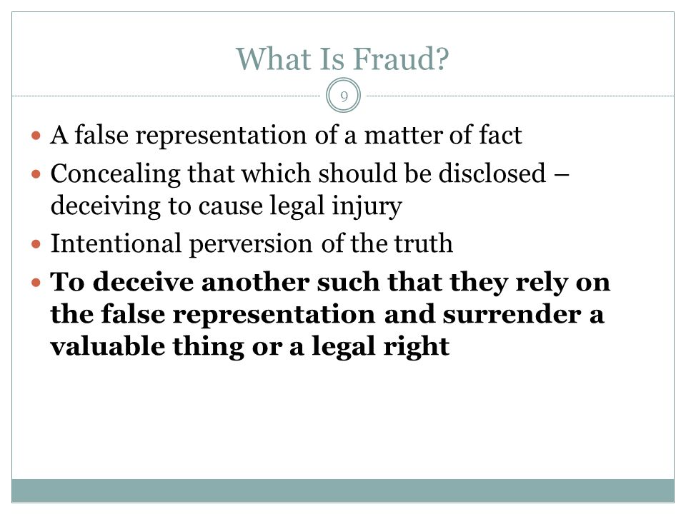 9 What Is Fraud? A false representation of a matter of fact Concealing that which should be disclosed – deceiving to cause legal injury Intentional pe