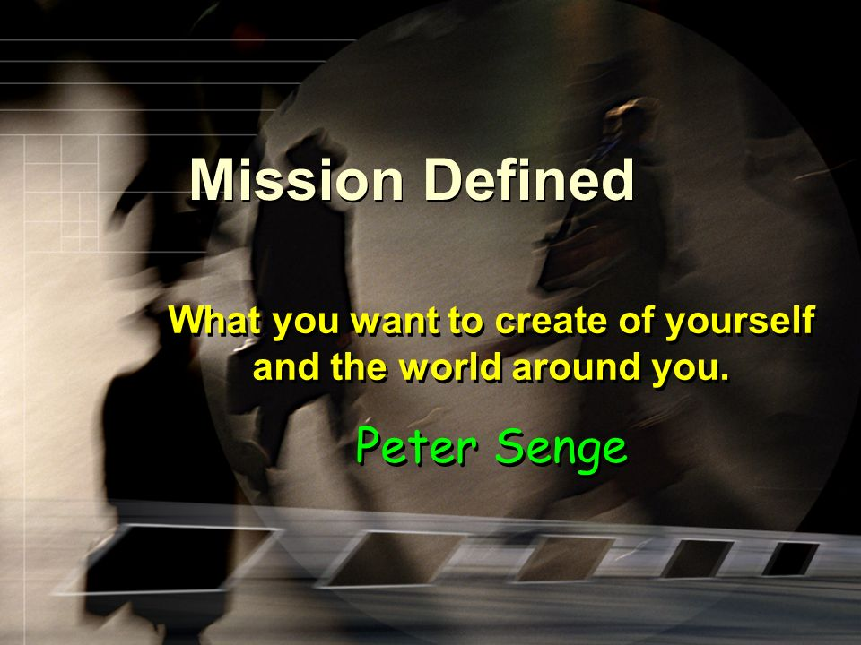 Mission Defined What you want to create of yourself and the world around you. Peter Senge What you want to create of yourself and the world around you