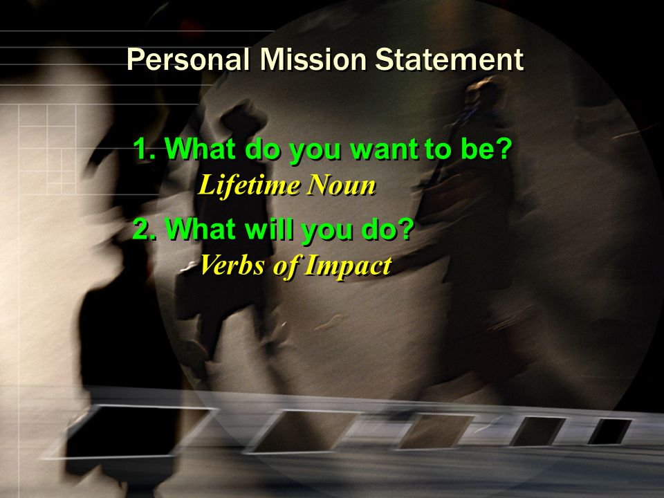 Personal Mission Statement 1. What do you want to be? Lifetime Noun 2. What will you do? Verbs of Impact 1. What do you want to be? Lifetime Noun 2. W