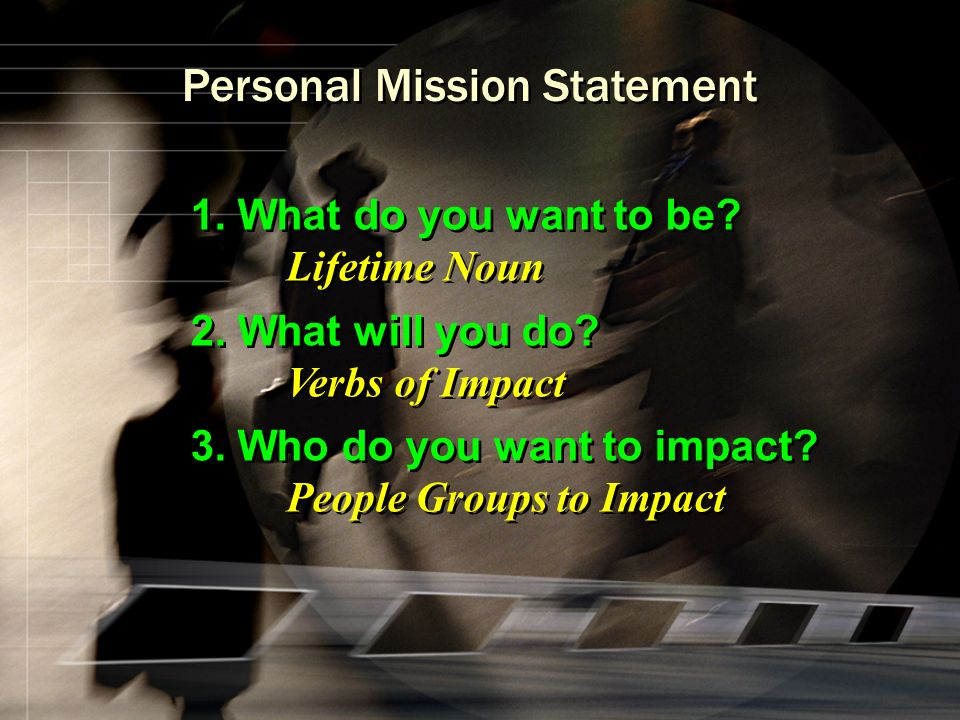 Personal Mission Statement 1. What do you want to be? Lifetime Noun 2. What will you do? Verbs of Impact 3. Who do you want to impact? People Groups t