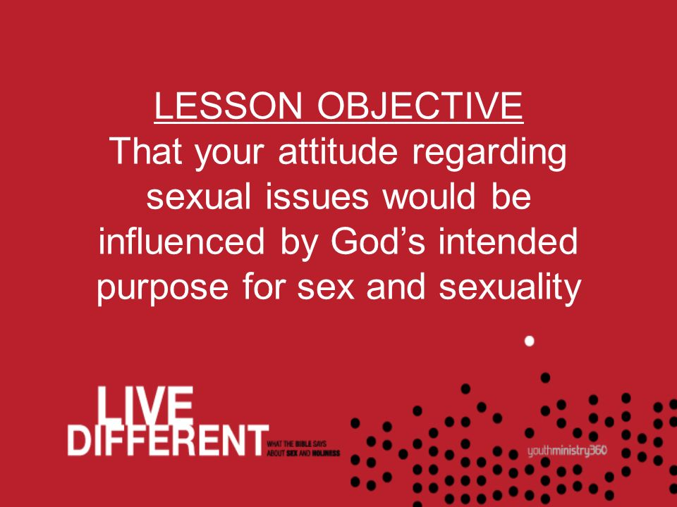 LESSON OBJECTIVE That your attitude regarding sexual issues would be influenced by Gods intended purpose for sex and sexuality