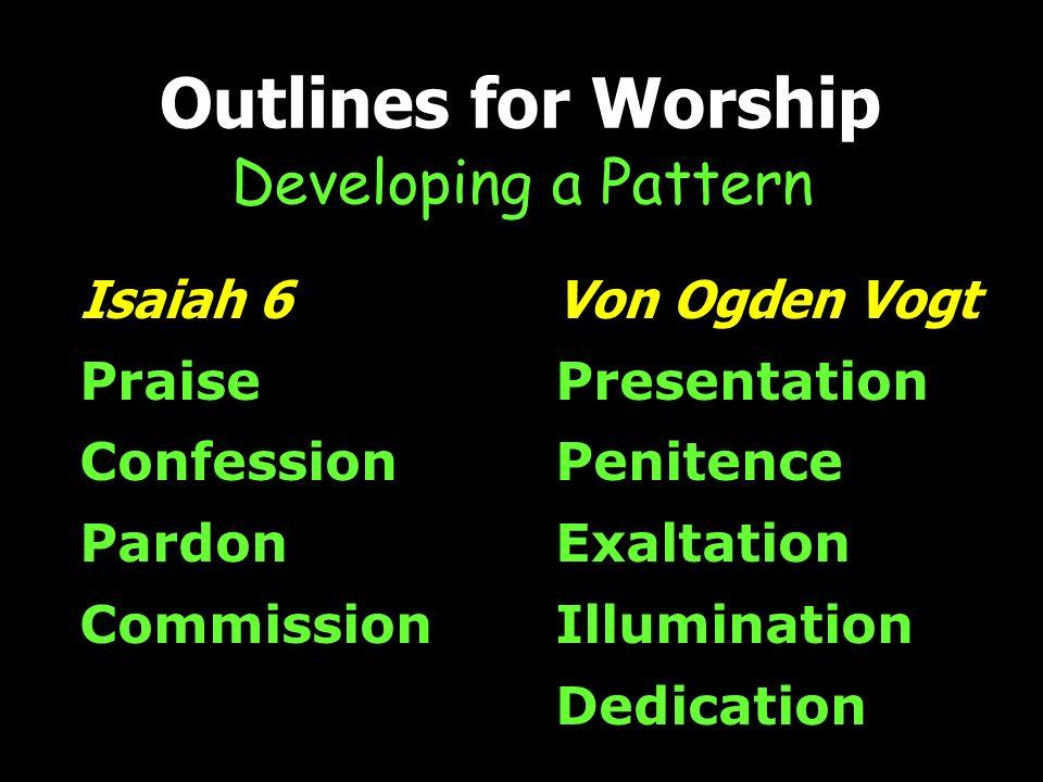 Von Ogden Vogt Presentation Penitence Exaltation Illumination Dedication Outlines for Worship Developing a Pattern Isaiah 6 Praise Confession Pardon Commission