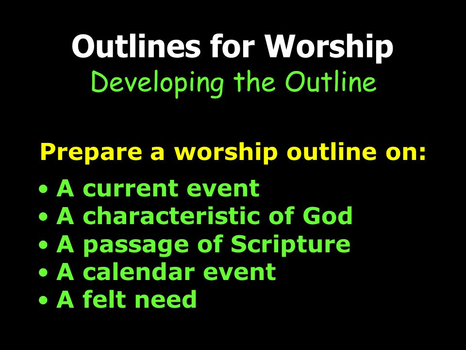 Outlines for Worship Developing the Outline Prepare a worship outline on: A current event A characteristic of God A passage of Scripture A calendar event A felt need
