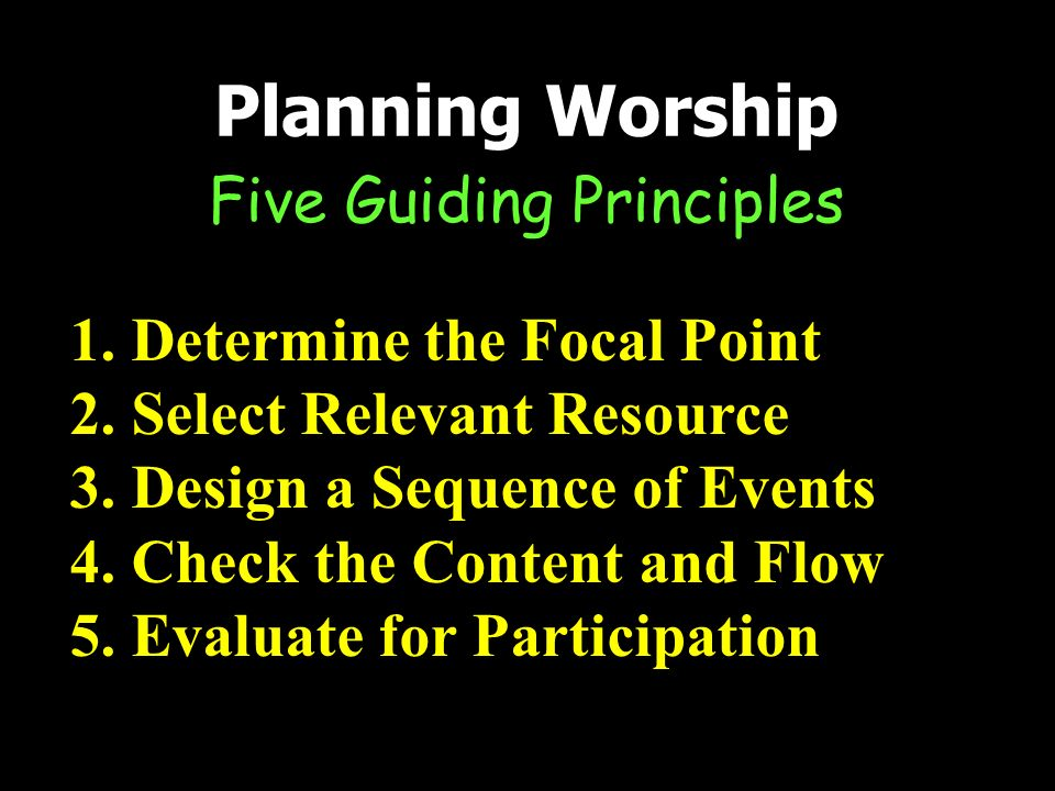 Five Guiding Principles Planning Worship 1.Determine the Focal Point 2.