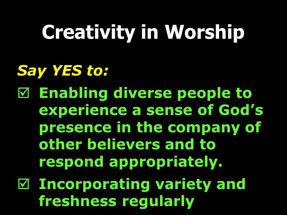 Say YES to: Enabling diverse people to experience a sense of Gods presence in the company of other believers and to respond appropriately. Incorporati