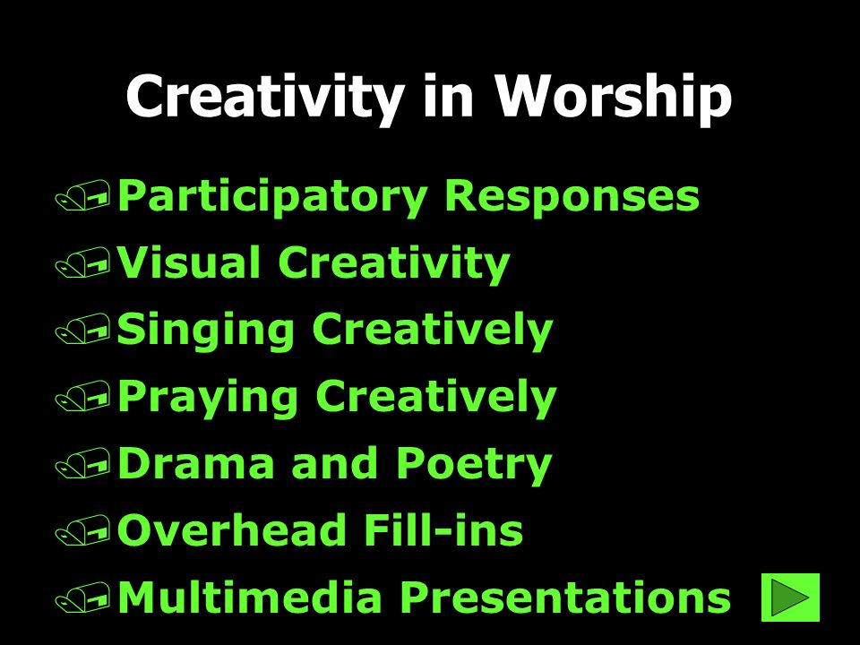 /Participatory Responses /Visual Creativity /Singing Creatively /Praying Creatively /Drama and Poetry /Overhead Fill-ins /Multimedia Presentations Creativity in Worship