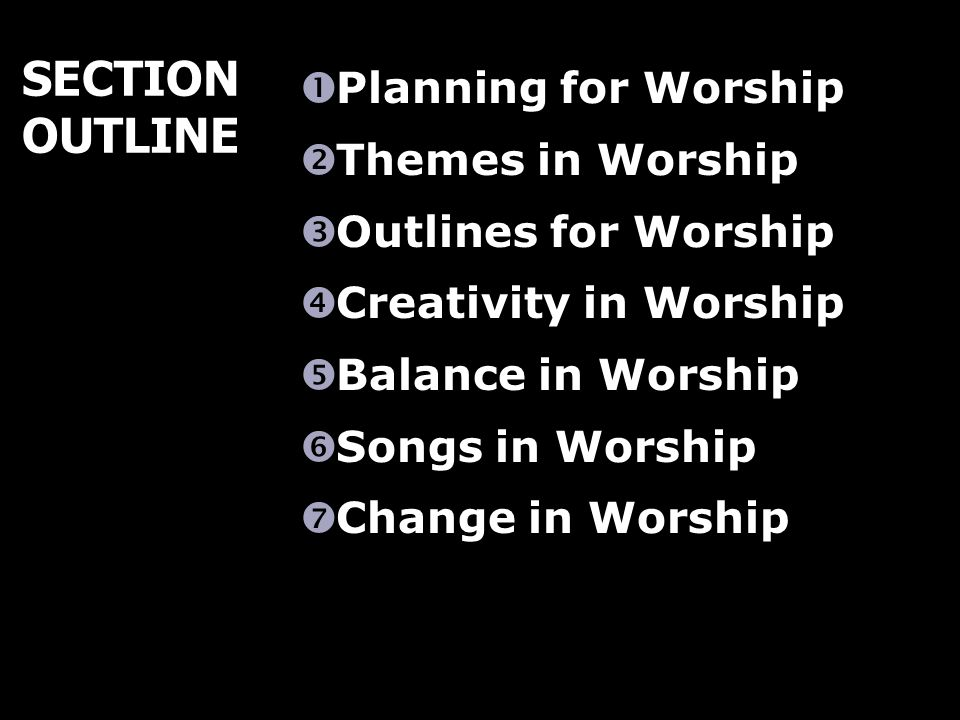 Planning for Worship Themes in Worship Outlines for Worship Creativity in Worship Balance in Worship Songs in Worship Change in Worship SECTION OUTLINE