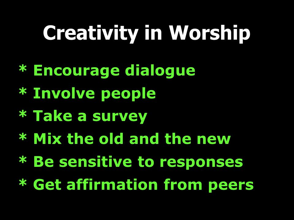 * Encourage dialogue * Involve people * Take a survey * Mix the old and the new * Be sensitive to responses * Get affirmation from peers Creativity in Worship