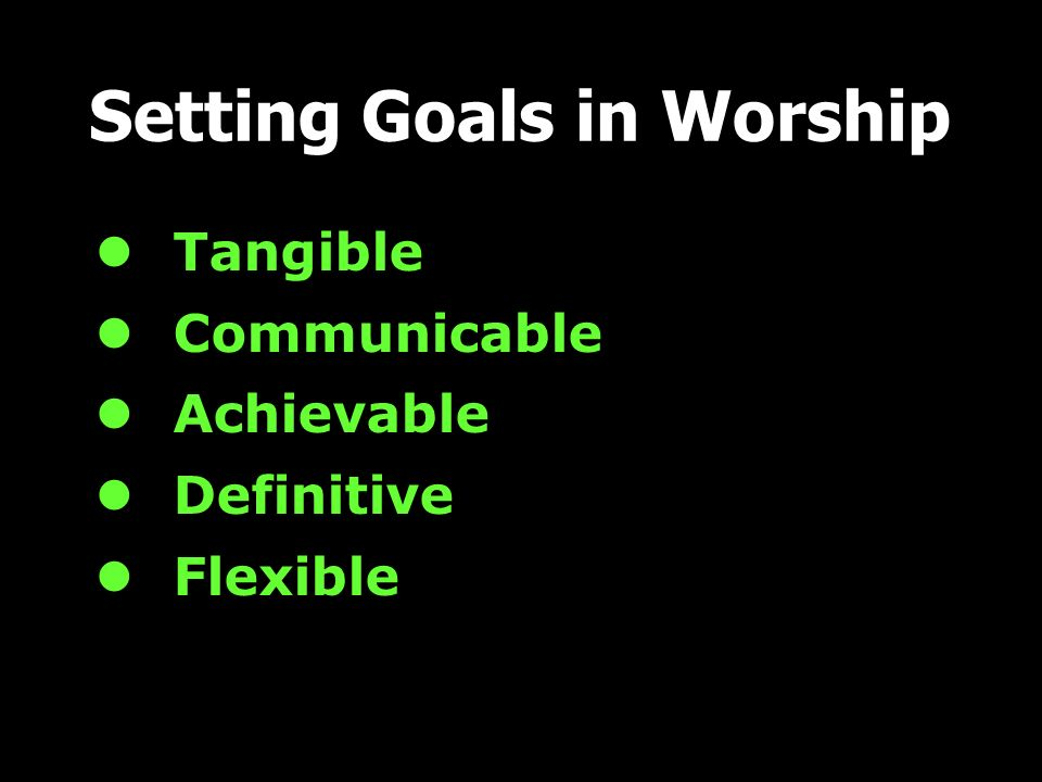 Tangible Communicable Achievable Definitive Flexible Setting Goals in Worship