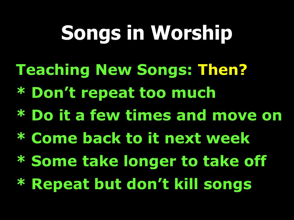 Teaching New Songs: Then? * Dont repeat too much * Do it a few times and move on * Come back to it next week * Some take longer to take off * Repeat b