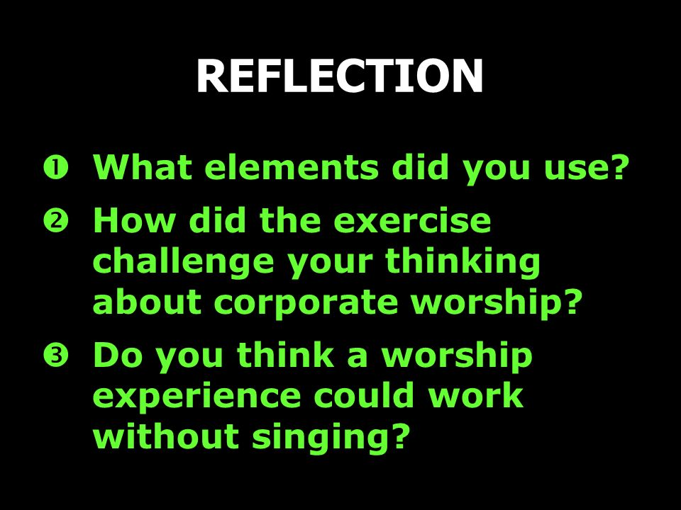 What elements did you use? How did the exercise challenge your thinking about corporate worship? Do you think a worship experience could work without