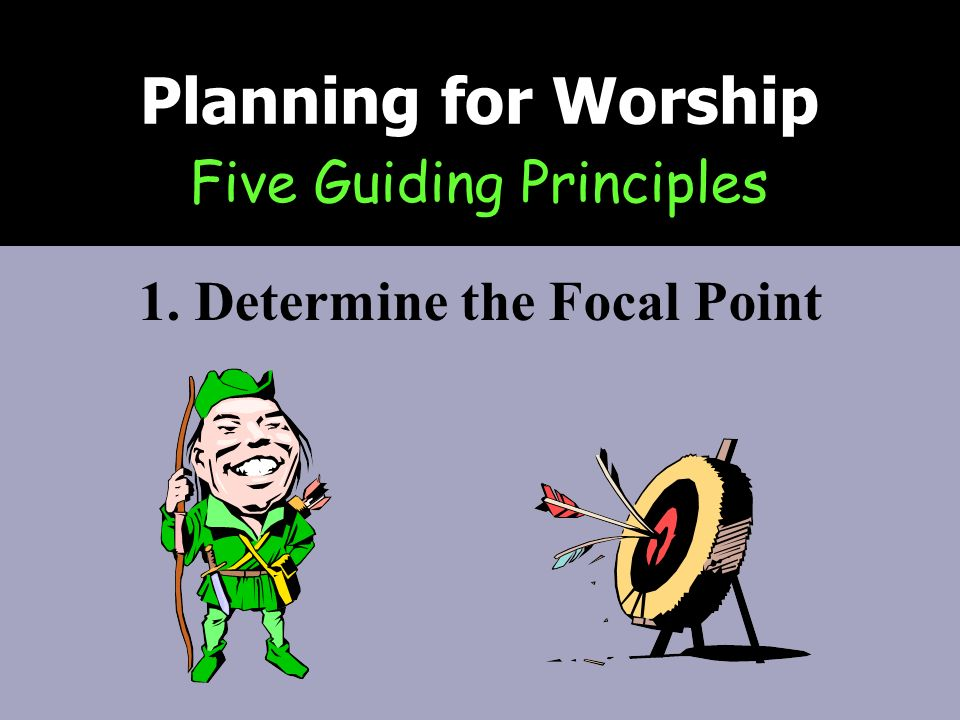 Five Guiding Principles Planning for Worship 1. Determine the Focal Point