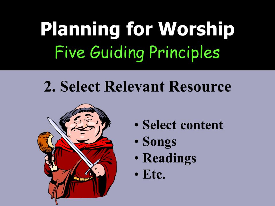 Five Guiding Principles Planning for Worship 2. Select Relevant Resource Select content Songs Readings Etc.
