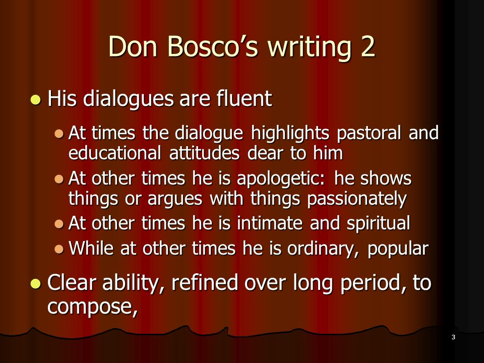 3 Don Boscos writing 2 His dialogues are fluent His dialogues are fluent At times the dialogue highlights pastoral and educational attitudes dear to him At times the dialogue highlights pastoral and educational attitudes dear to him At other times he is apologetic: he shows things or argues with things passionately At other times he is apologetic: he shows things or argues with things passionately At other times he is intimate and spiritual At other times he is intimate and spiritual While at other times he is ordinary, popular While at other times he is ordinary, popular Clear ability, refined over long period, to compose, Clear ability, refined over long period, to compose,