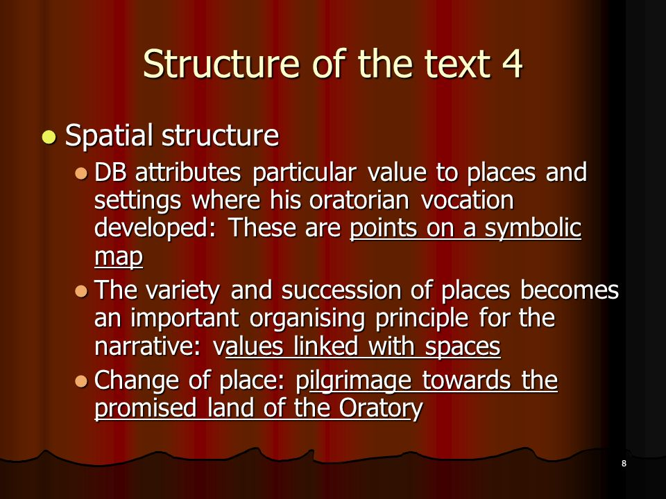 8 Structure of the text 4 Spatial Spatial structure DB DB attributes particular value to places and settings where his oratorian vocation developed: These are points on a symbolic map The The variety and succession of places becomes an important organising principle for the narrative: values values linked with spaces Change Change of place: pilgrimage pilgrimage towards the promised land of the Oratory