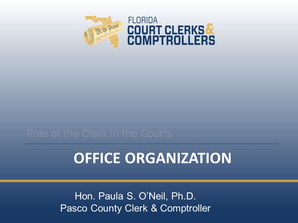 OFFICE ORGANIZATION Role of the Clerk in the Courts Hon. Paula S. ONeil, Ph.D. Pasco County Clerk & Comptroller