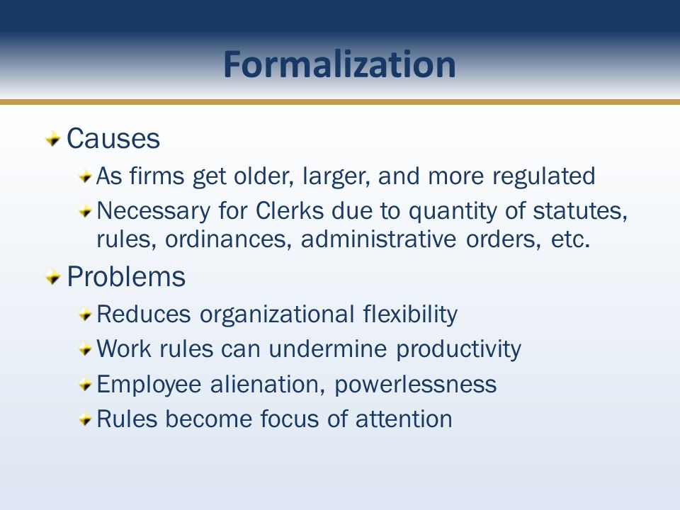 Formalization Causes As firms get older, larger, and more regulated Necessary for Clerks due to quantity of statutes, rules, ordinances, administrative orders, etc.