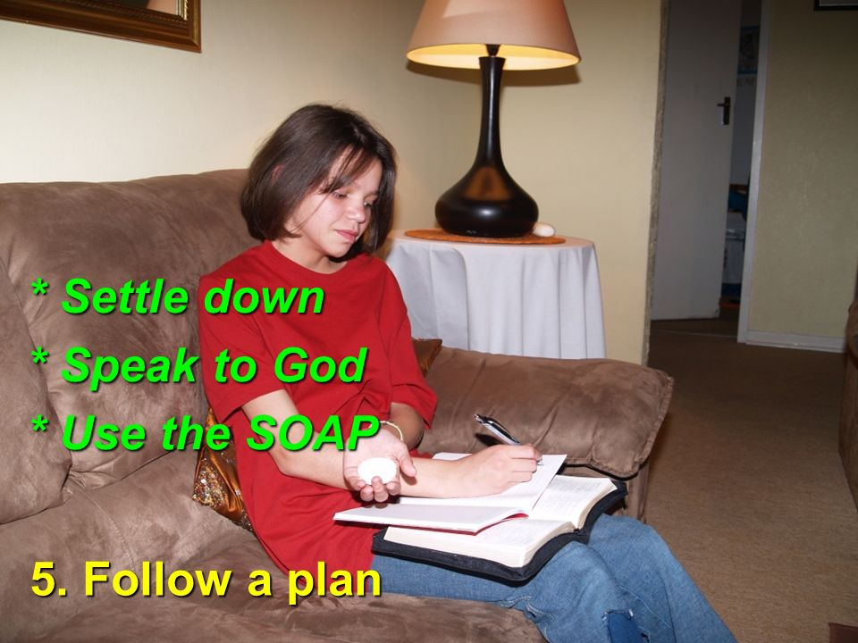5. Follow a plan * Settle down * Speak to God * Use the SOAP